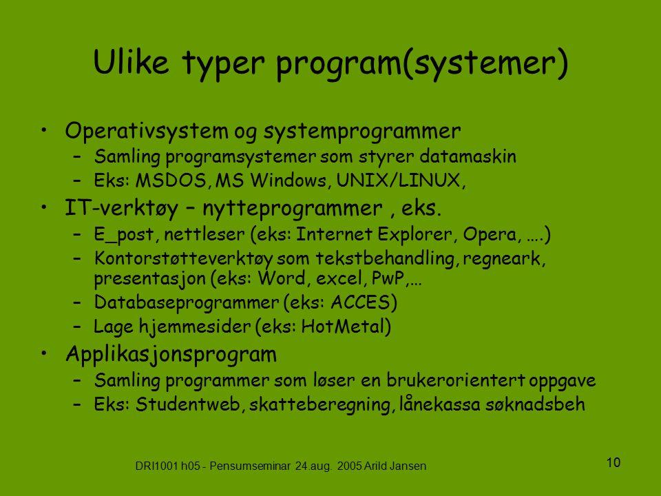 DRI1001 h05 - Pensumseminar 24.aug. 2005 Arild Jansen 10 Ulike typer program(systemer) Operativsystem og systemprogrammer –Samling programsystemer som
