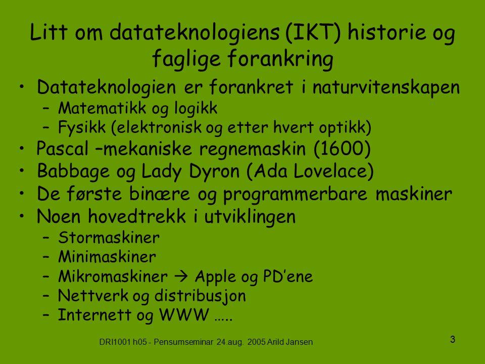 DRI1001 h05 - Pensumseminar 24.aug. 2005 Arild Jansen 3 Litt om datateknologiens (IKT) historie og faglige forankring Datateknologien er forankret i n