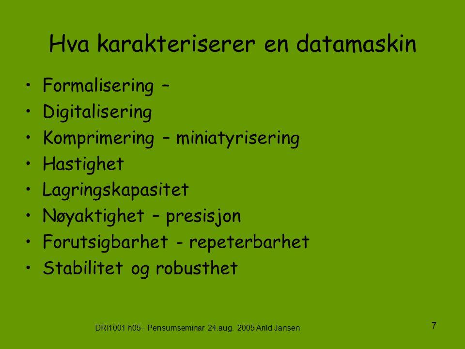 DRI1001 h05 - Pensumseminar 24.aug. 2005 Arild Jansen 7 Hva karakteriserer en datamaskin Formalisering – Digitalisering Komprimering – miniatyrisering