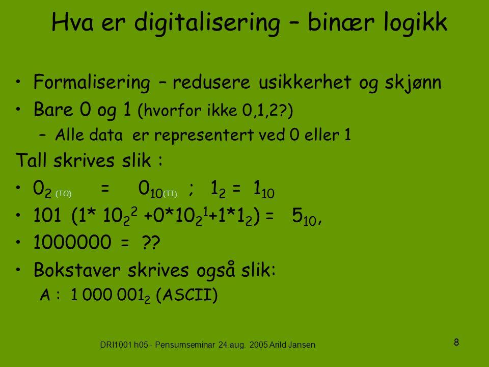 DRI1001 h05 - Pensumseminar 24.aug. 2005 Arild Jansen 8 Hva er digitalisering – binær logikk Formalisering – redusere usikkerhet og skjønn Bare 0 og 1