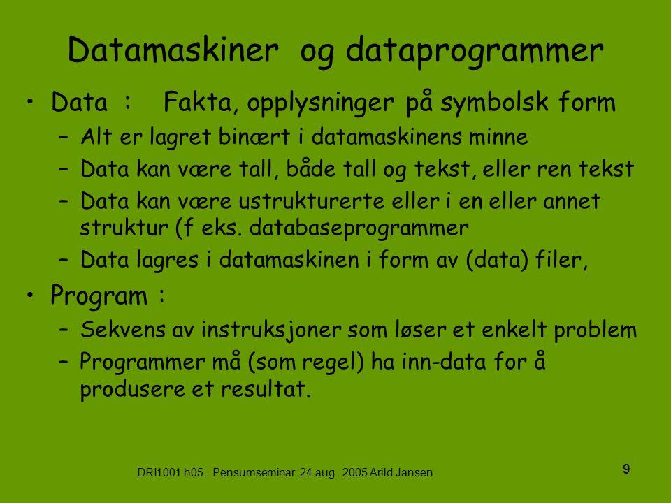 DRI1001 h05 - Pensumseminar 24.aug. 2005 Arild Jansen 9 Datamaskiner og dataprogrammer Data : Fakta, opplysninger på symbolsk form –Alt er lagret binæ