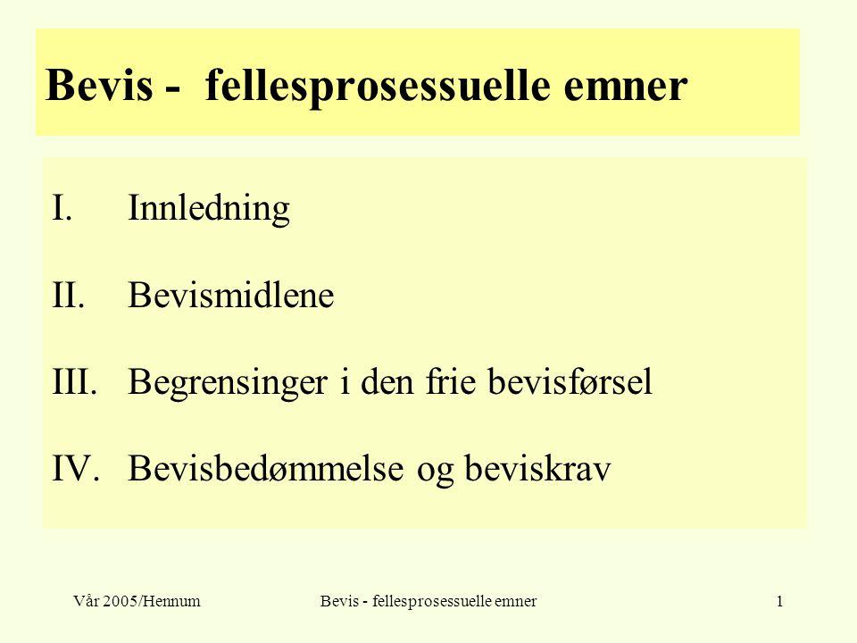 Vår 2005/HennumBevis - fellesprosessuelle emner1 I.Innledning II.Bevismidlene III.Begrensinger i den frie bevisførsel IV.Bevisbedømmelse og beviskrav
