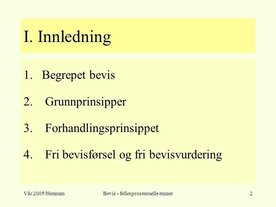 Vår 2005/HennumBevis - fellesprosessuelle emner2 I. Innledning 1.Begrepet bevis 2. Grunnprinsipper 3. Forhandlingsprinsippet 4. Fri bevisførsel og fri