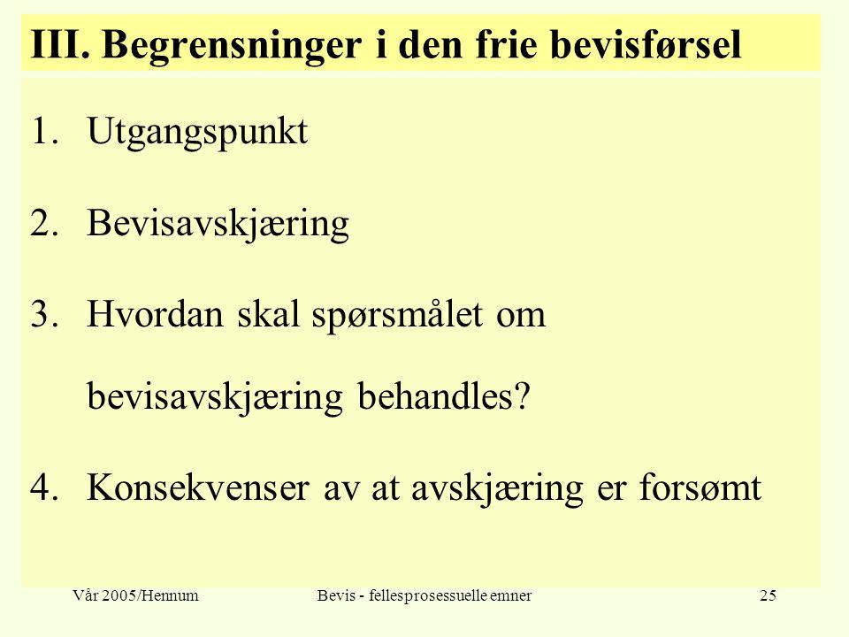 Vår 2005/HennumBevis - fellesprosessuelle emner25 III. Begrensninger i den frie bevisførsel 1.Utgangspunkt 2.Bevisavskjæring 3.Hvordan skal spørsmålet