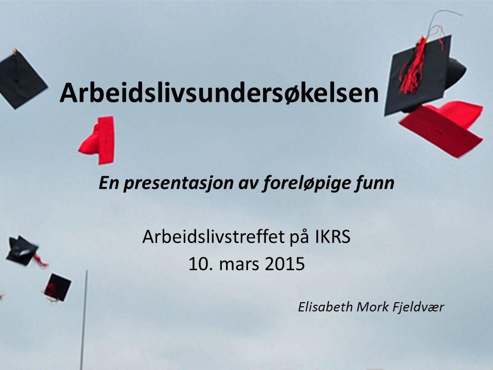 Arbeidslivsundersøkelsen En presentasjon av foreløpige funn Arbeidslivstreffet på IKRS 10. mars 2015 Elisabeth Mork Fjeldvær