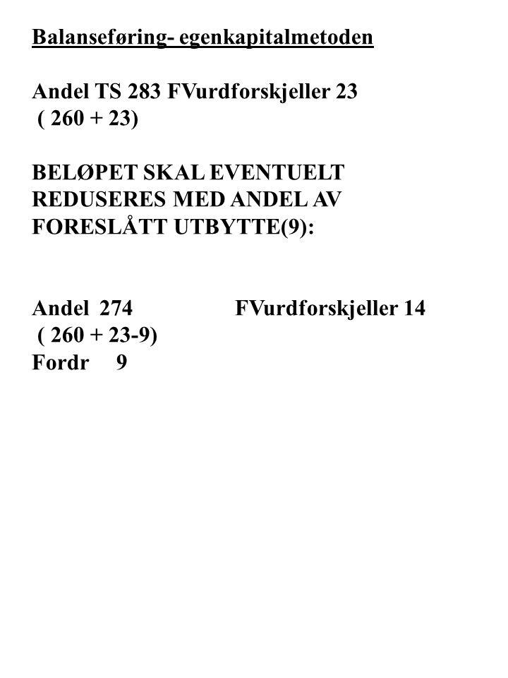 Balanseføring- egenkapitalmetoden Andel TS 283FVurdforskjeller 23 ( 260 + 23) BELØPET SKAL EVENTUELT REDUSERES MED ANDEL AV FORESLÅTT UTBYTTE(9): Andel 274 FVurdforskjeller 14 ( 260 + 23-9) Fordr 9
