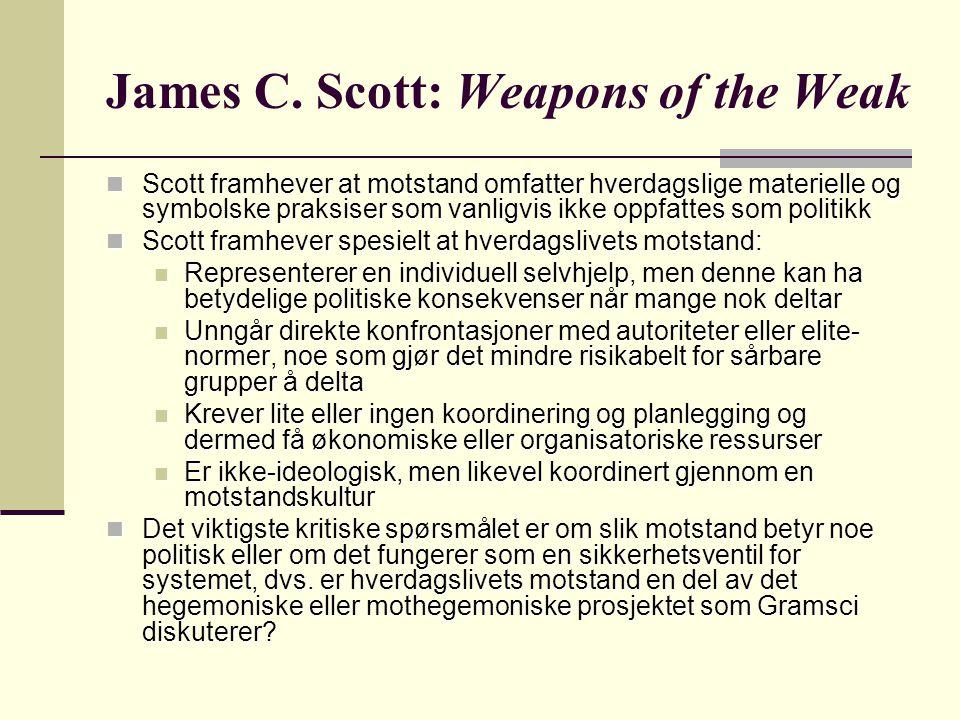 Scott framhever at motstand omfatter hverdagslige materielle og symbolske praksiser som vanligvis ikke oppfattes som politikk Scott framhever at motstand omfatter hverdagslige materielle og symbolske praksiser som vanligvis ikke oppfattes som politikk Scott framhever spesielt at hverdagslivets motstand: Scott framhever spesielt at hverdagslivets motstand: Representerer en individuell selvhjelp, men denne kan ha betydelige politiske konsekvenser når mange nok deltar Representerer en individuell selvhjelp, men denne kan ha betydelige politiske konsekvenser når mange nok deltar Unngår direkte konfrontasjoner med autoriteter eller elite- normer, noe som gjør det mindre risikabelt for sårbare grupper å delta Unngår direkte konfrontasjoner med autoriteter eller elite- normer, noe som gjør det mindre risikabelt for sårbare grupper å delta Krever lite eller ingen koordinering og planlegging og dermed få økonomiske eller organisatoriske ressurser Krever lite eller ingen koordinering og planlegging og dermed få økonomiske eller organisatoriske ressurser Er ikke-ideologisk, men likevel koordinert gjennom en motstandskultur Er ikke-ideologisk, men likevel koordinert gjennom en motstandskultur Det viktigste kritiske spørsmålet er om slik motstand betyr noe politisk eller om det fungerer som en sikkerhetsventil for systemet, dvs.