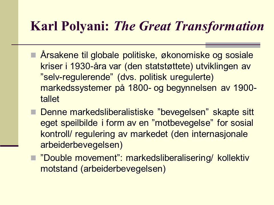 Karl Polyani: The Great Transformation Årsakene til globale politiske, økonomiske og sosiale kriser i 1930-åra var (den statstøttete) utviklingen av selv-regulerende (dvs.