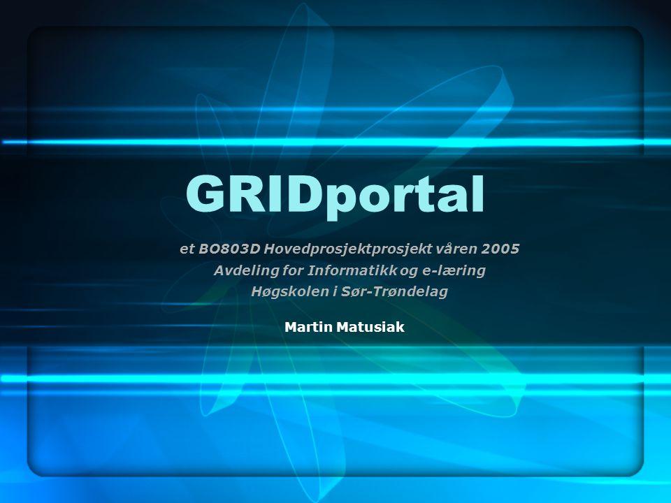 GRIDportal et BO803D Hovedprosjektprosjekt våren 2005 Avdeling for Informatikk og e-læring Høgskolen i Sør-Trøndelag Martin Matusiak