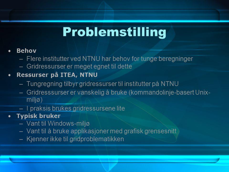 Problemstilling Behov –Flere institutter ved NTNU har behov for tunge beregninger –Gridressurser er meget egnet til dette Ressurser på ITEA, NTNU –Tungregning tilbyr gridressurser til institutter på NTNU –Gridresssurser er vanskelig å bruke (kommandolinje-basert Unix- miljø) –I praksis brukes gridressursene lite Typisk bruker –Vant til Windows-miljø –Vant til å bruke applikasjoner med grafisk grensesnitt –Kjenner ikke til gridproblematikken