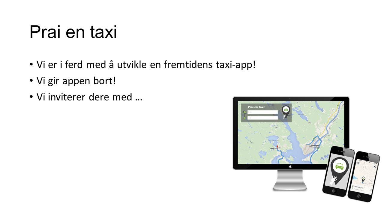 Prai en taxi Vi er i ferd med å utvikle en fremtidens taxi-app.