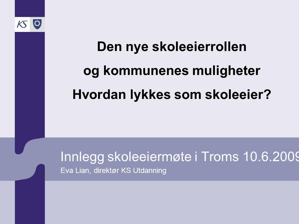 Innlegg skoleeiermøte i Troms 10.6.2009 Eva Lian, direktør KS Utdanning Den nye skoleeierrollen og kommunenes muligheter Hvordan lykkes som skoleeier?