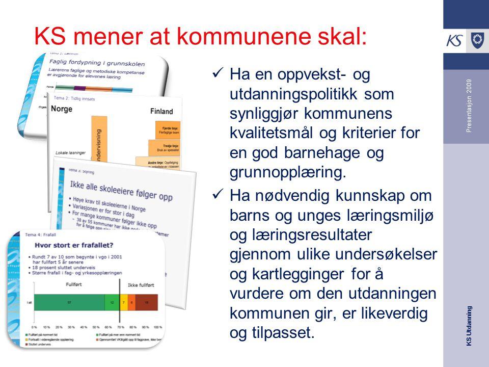 KS Utdanning Presentasjon 2009 KS mener at kommunene skal: Ha en oppvekst- og utdanningspolitikk som synliggjør kommunens kvalitetsmål og kriterier fo