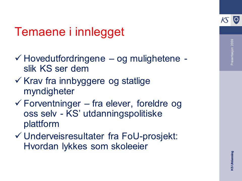 KS Utdanning Presentasjon 2009 Temaene i innlegget Hovedutfordringene – og mulighetene - slik KS ser dem Krav fra innbyggere og statlige myndigheter F