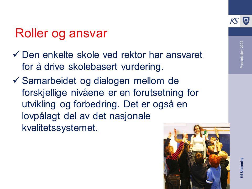 KS Utdanning Presentasjon 2009 Roller og ansvar Den enkelte skole ved rektor har ansvaret for å drive skolebasert vurdering. Samarbeidet og dialogen m