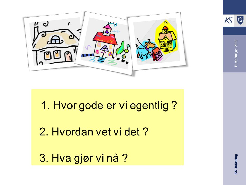 KS Utdanning Presentasjon 2009 1. Hvor gode er vi egentlig ? 2. Hvordan vet vi det ? 3. Hva gjør vi nå ?