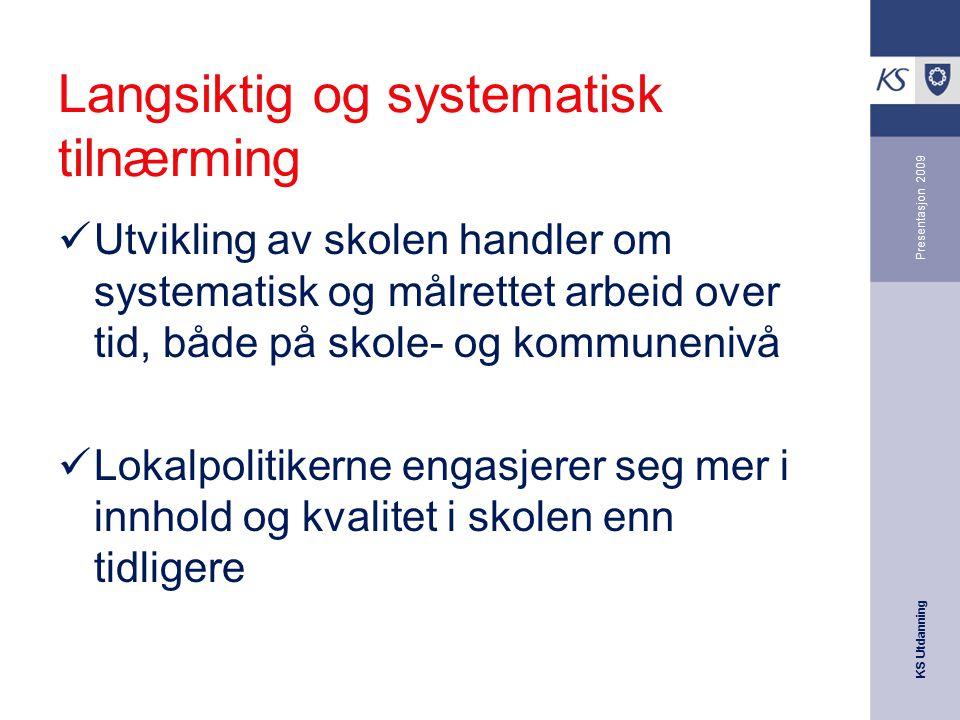 KS Utdanning Presentasjon 2009 Langsiktig og systematisk tilnærming Utvikling av skolen handler om systematisk og målrettet arbeid over tid, både på s