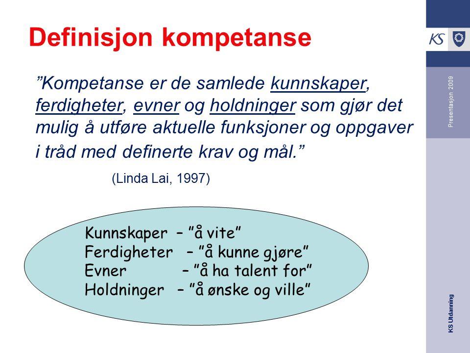 """KS Utdanning Presentasjon 2009 Definisjon kompetanse """"Kompetanse er de samlede kunnskaper, ferdigheter, evner og holdninger som gjør det mulig å utfør"""
