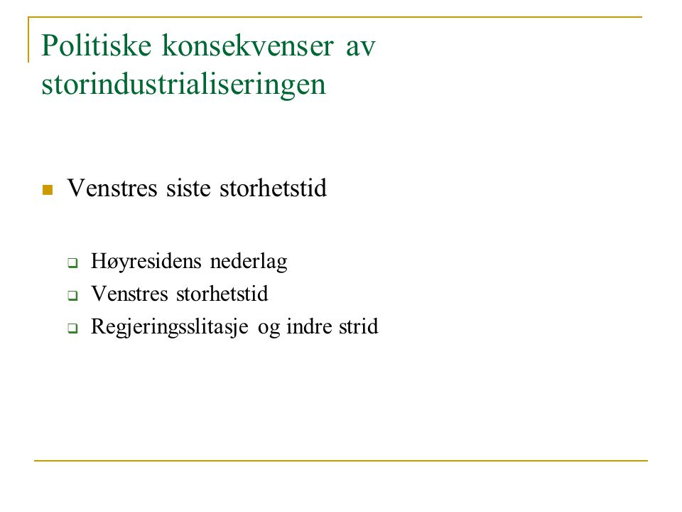 Politiske konsekvenser av storindustrialiseringen Venstres siste storhetstid  Høyresidens nederlag  Venstres storhetstid  Regjeringsslitasje og ind