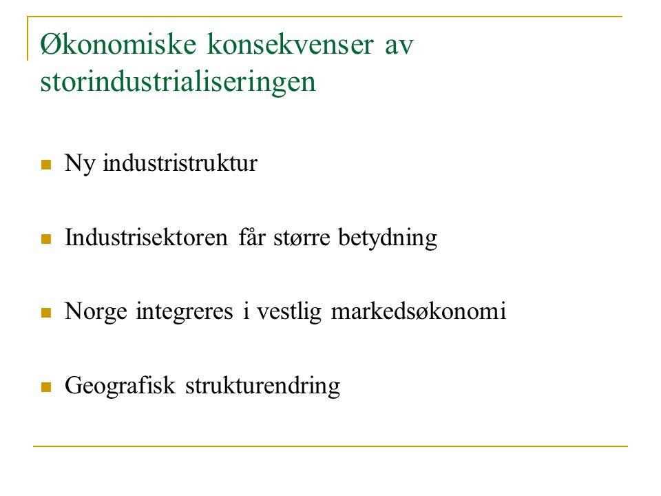 Økonomiske konsekvenser av storindustrialiseringen Ny industristruktur Industrisektoren får større betydning Norge integreres i vestlig markedsøkonomi
