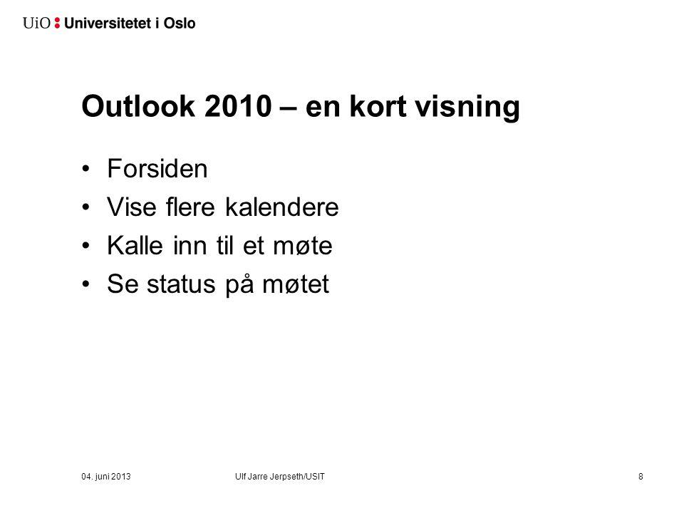 Outlook 2010 – en kort visning Forsiden Vise flere kalendere Kalle inn til et møte Se status på møtet 04. juni 2013Ulf Jarre Jerpseth/USIT8