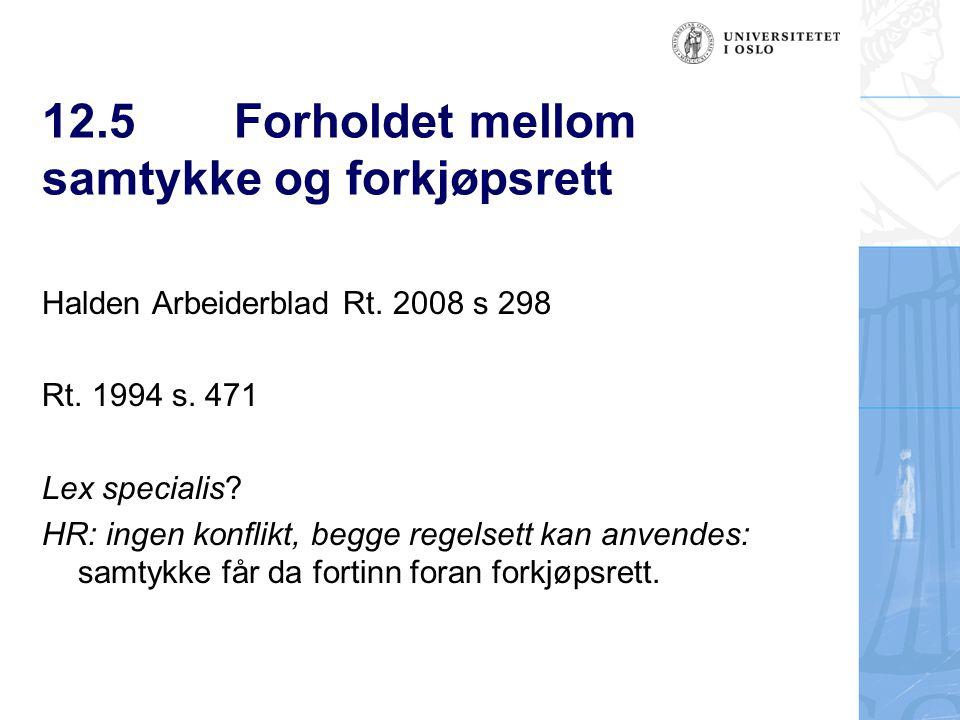 12.5Forholdet mellom samtykke og forkjøpsrett Halden Arbeiderblad Rt. 2008 s 298 Rt. 1994 s. 471 Lex specialis? HR: ingen konflikt, begge regelsett ka