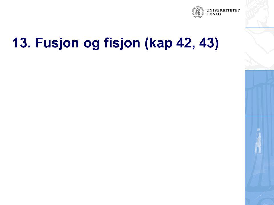 13. Fusjon og fisjon (kap 42, 43)
