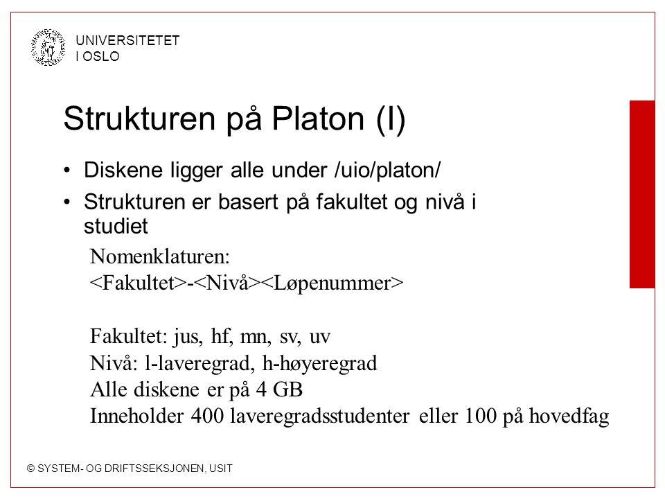 © SYSTEM- OG DRIFTSSEKSJONEN, USIT UNIVERSITETET I OSLO Strukturen på Platon (I) Diskene ligger alle under /uio/platon/ Strukturen er basert på fakultet og nivå i studiet Nomenklaturen: - Fakultet: jus, hf, mn, sv, uv Nivå: l-laveregrad, h-høyeregrad Alle diskene er på 4 GB Inneholder 400 laveregradsstudenter eller 100 på hovedfag