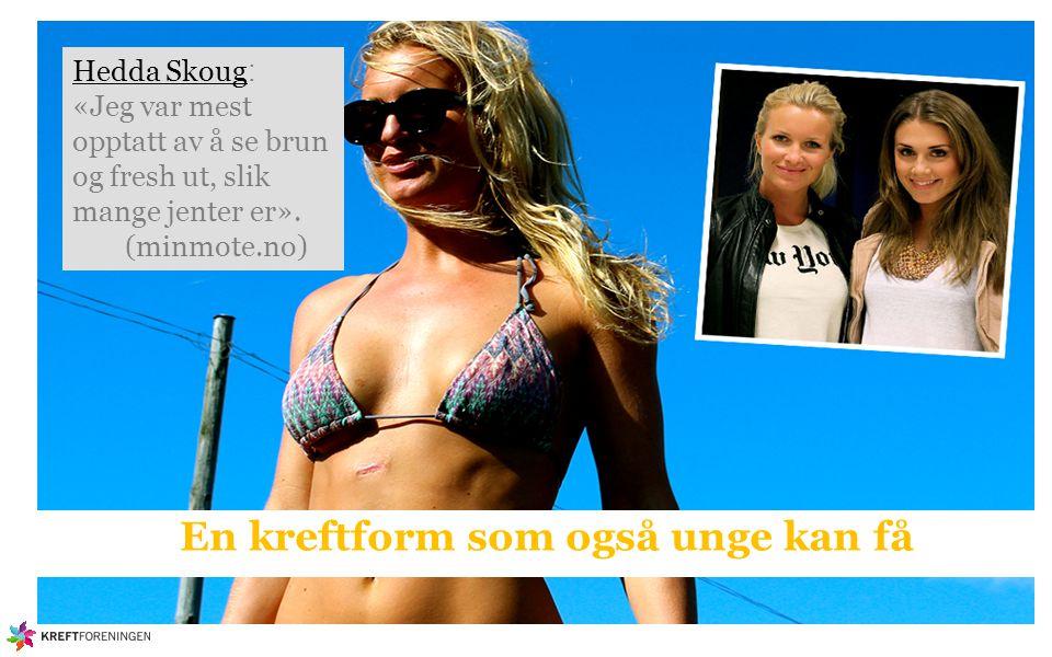 Hedda Skoug Hedda Skoug : «Jeg var mest opptatt av å se brun og fresh ut, slik mange jenter er». (minmote.no) En kreftform som også unge kan få