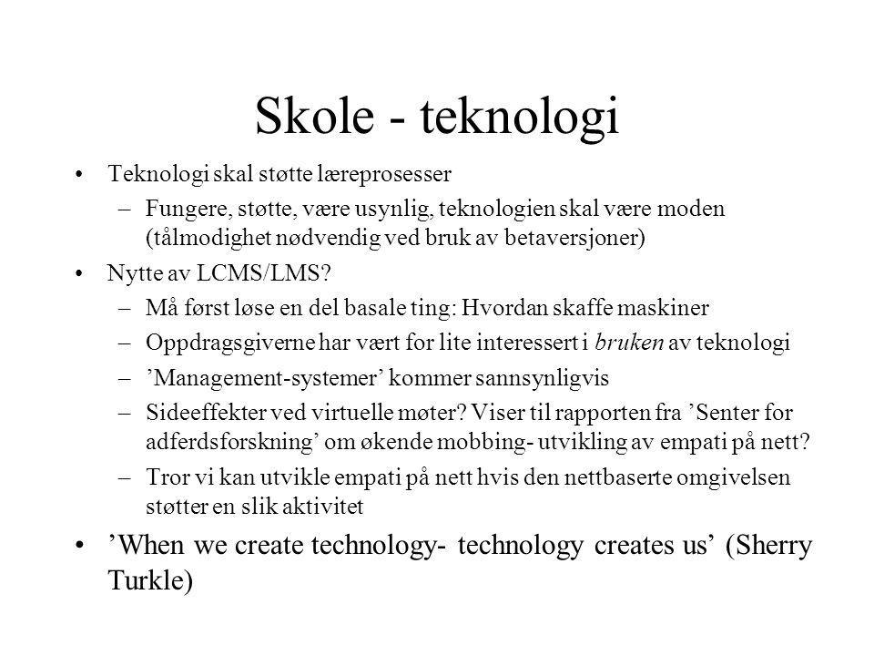 Skole - teknologi Teknologi skal støtte læreprosesser –Fungere, støtte, være usynlig, teknologien skal være moden (tålmodighet nødvendig ved bruk av betaversjoner) Nytte av LCMS/LMS.