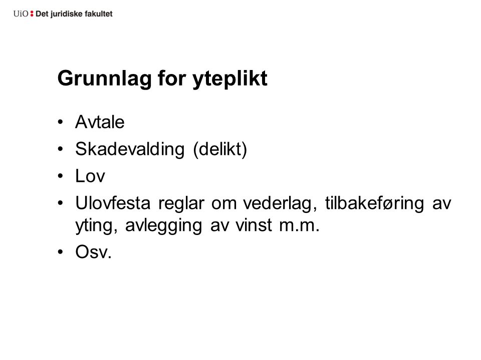 Grunnlag for yteplikt Avtale Skadevalding (delikt) Lov Ulovfesta reglar om vederlag, tilbakeføring av yting, avlegging av vinst m.m.