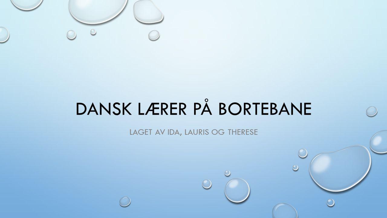 DANSK LÆRER PÅ BORTEBANE LAGET AV IDA, LAURIS OG THERESE