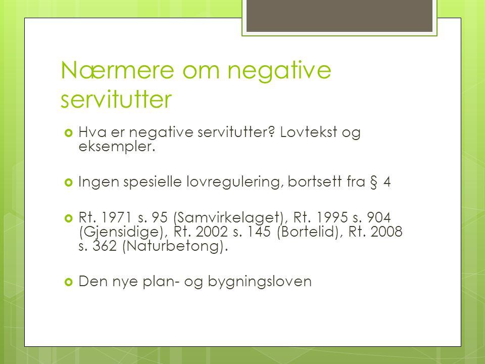 Nærmere om negative servitutter  Hva er negative servitutter? Lovtekst og eksempler.  Ingen spesielle lovregulering, bortsett fra § 4  Rt. 1971 s.