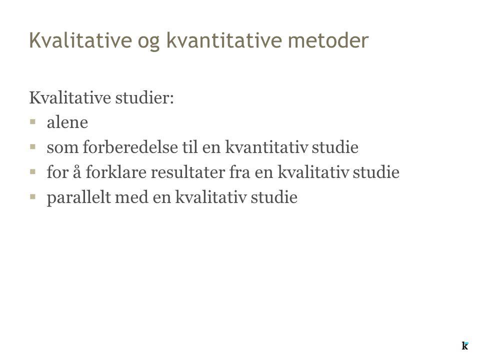 Kvalitative og kvantitative metoder Kvalitative studier:  alene  som forberedelse til en kvantitativ studie  for å forklare resultater fra en kvalitativ studie  parallelt med en kvalitativ studie