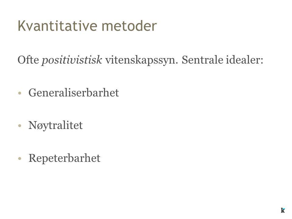 Kvantitative metoder Ofte positivistisk vitenskapssyn. Sentrale idealer: Generaliserbarhet Nøytralitet Repeterbarhet