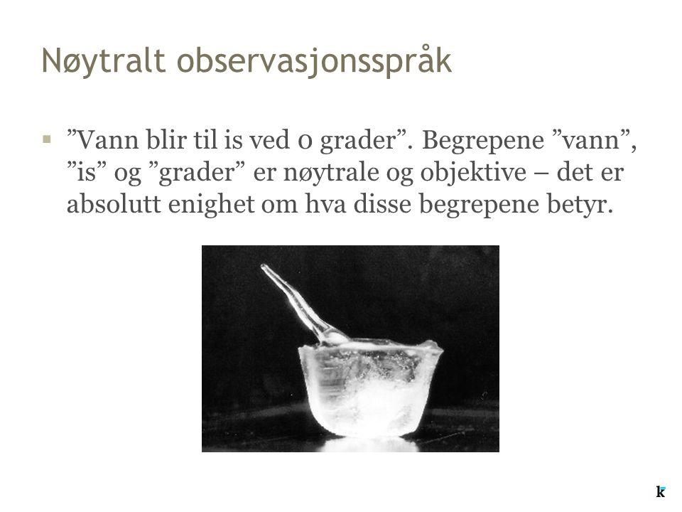 """Nøytralt observasjonsspråk  """"Vann blir til is ved 0 grader"""". Begrepene """"vann"""", """"is"""" og """"grader"""" er nøytrale og objektive – det er absolutt enighet om"""