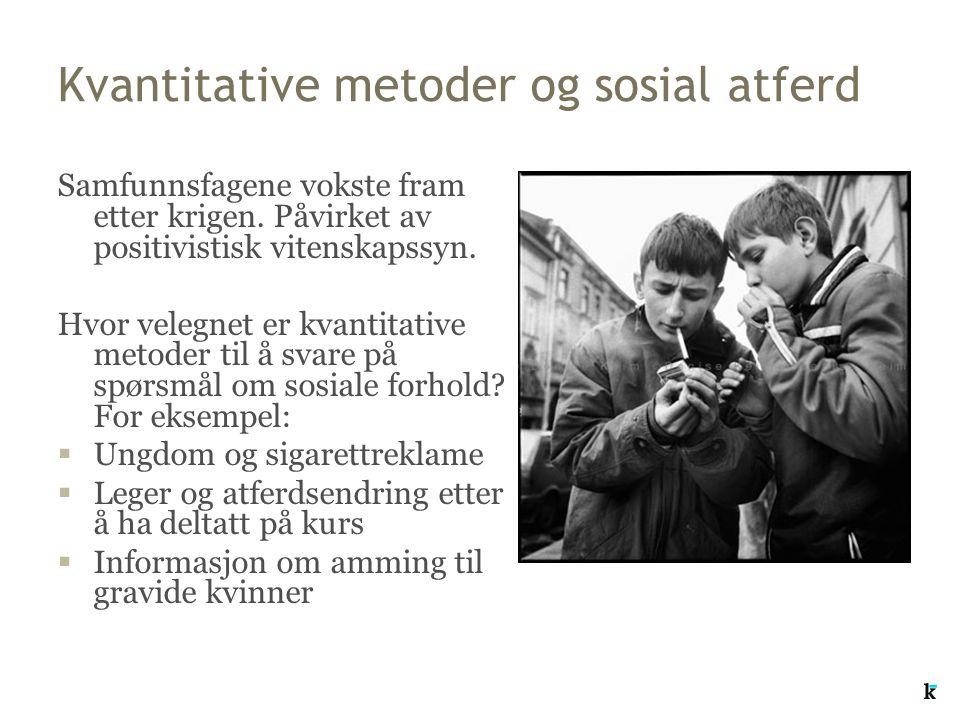 Kvantitative metoder og sosial atferd Samfunnsfagene vokste fram etter krigen. Påvirket av positivistisk vitenskapssyn. Hvor velegnet er kvantitative