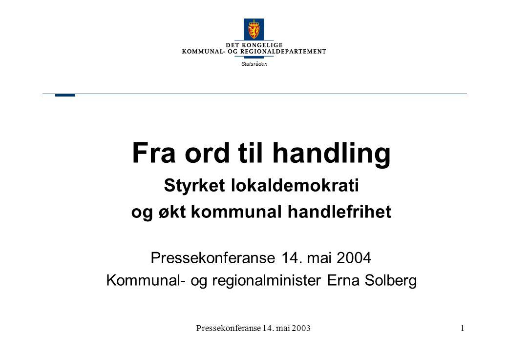 Statsråden Pressekonferanse 14. mai 20031 Fra ord til handling Styrket lokaldemokrati og økt kommunal handlefrihet Pressekonferanse 14. mai 2004 Kommu