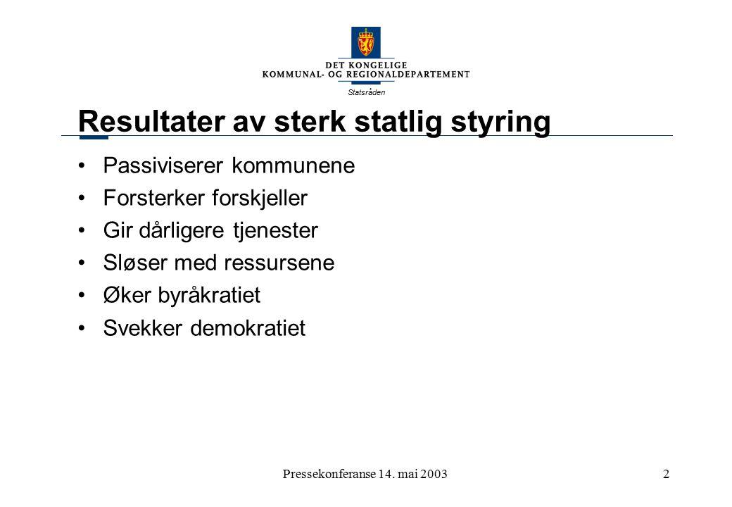 Statsråden Pressekonferanse 14. mai 20032 Resultater av sterk statlig styring Passiviserer kommunene Forsterker forskjeller Gir dårligere tjenester Sl