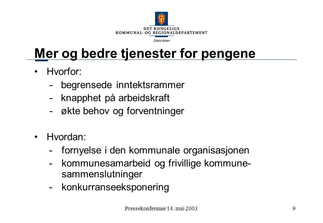 Statsråden Pressekonferanse 14. mai 20039 Mer og bedre tjenester for pengene Hvorfor: - begrensede inntektsrammer - knapphet på arbeidskraft - økte be