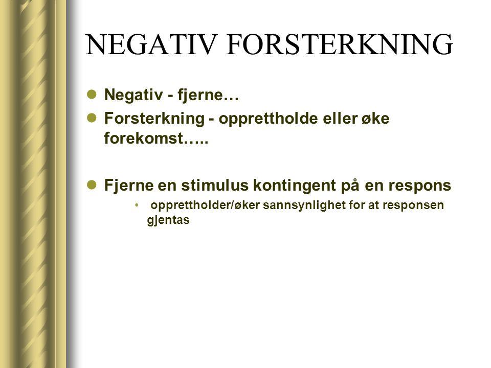 NEGATIV FORSTERKNING Negativ - fjerne… Forsterkning - opprettholde eller øke forekomst….. Fjerne en stimulus kontingent på en respons opprettholder/øk