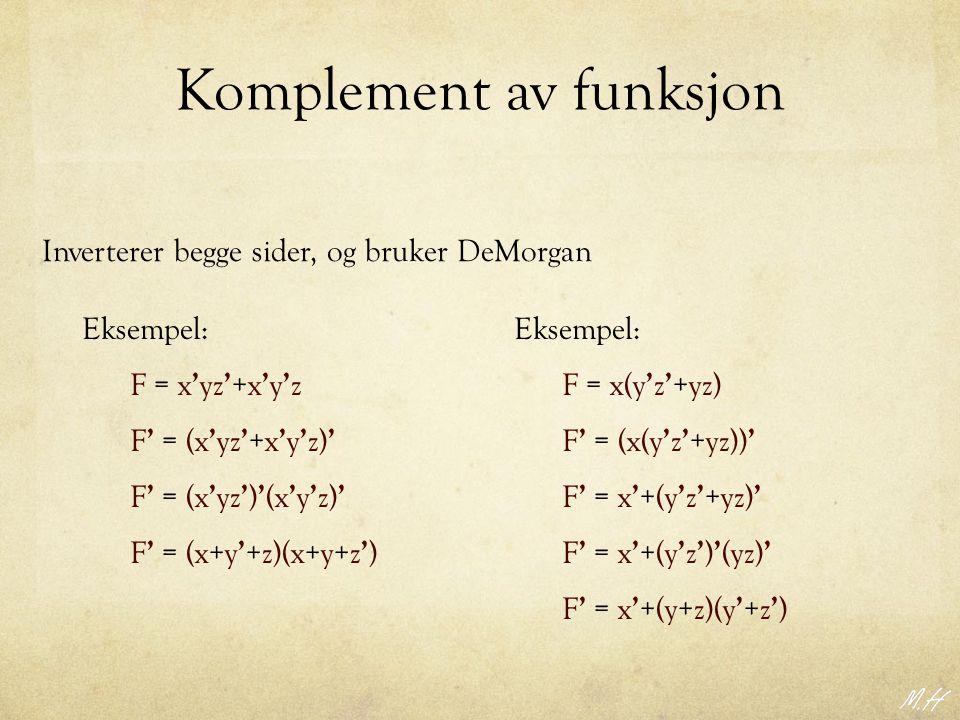 Komplement av funksjon Inverterer begge sider, og bruker DeMorgan F = x ' yz ' +x ' y ' z Eksempel: F ' = (x ' yz ' +x ' y ' z) ' F ' = (x ' yz ' ) ' (x ' y ' z) ' F ' = (x+y ' +z)(x+y+z ' ) F = x(y ' z ' +yz) Eksempel: F ' = (x(y ' z ' +yz)) ' F ' = x ' +(y ' z ' +yz) ' F ' = x ' +(y ' z ' ) ' (yz) ' F ' = x ' +(y+z)(y ' +z ' )