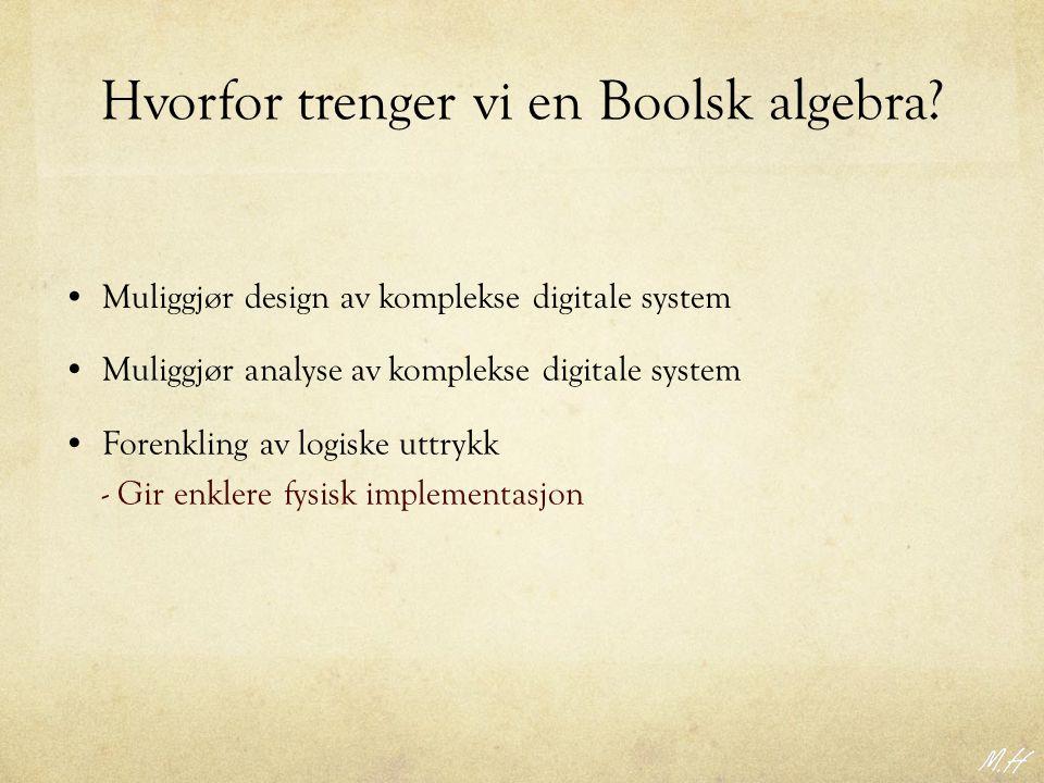 Hvorfor trenger vi en Boolsk algebra? Forenkling av logiske uttrykk - Gir enklere fysisk implementasjon Muliggjør analyse av komplekse digitale system