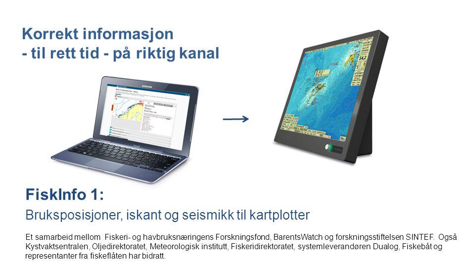 Korrekt informasjon - til rett tid - på riktig kanal FiskInfo 1: Bruksposisjoner, iskant og seismikk til kartplotter Et samarbeid mellom Fiskeri- og havbruksnæringens Forskningsfond, BarentsWatch og forskningsstiftelsen SINTEF.