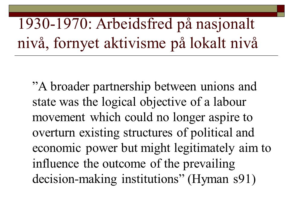 1930-1970: Arbeidsfred på nasjonalt nivå, fornyet aktivisme på lokalt nivå A broader partnership between unions and state was the logical objective of a labour movement which could no longer aspire to overturn existing structures of political and economic power but might legitimately aim to influence the outcome of the prevailing decision-making institutions (Hyman s91)