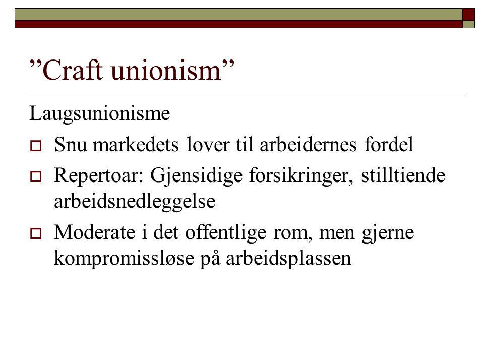 Craft unionism Laugsunionisme  Snu markedets lover til arbeidernes fordel  Repertoar: Gjensidige forsikringer, stilltiende arbeidsnedleggelse  Moderate i det offentlige rom, men gjerne kompromissløse på arbeidsplassen