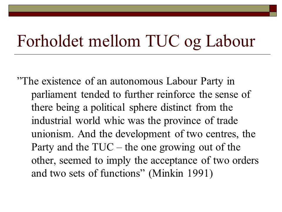 Forholdet mellom TUC og Labour The existence of an autonomous Labour Party in parliament tended to further reinforce the sense of there being a political sphere distinct from the industrial world whic was the province of trade unionism.