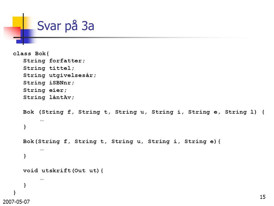 2007-05-07 15 Svar på 3a class Bok{ String forfatter; String tittel; String utgivelsesår; String iSBNnr; String eier; String låntAv; Bok (String f, String t, String u, String i, String e, String l) { … } Bok(String f, String t, String u, String i, String e){ … } void utskrift(Out ut){ … }