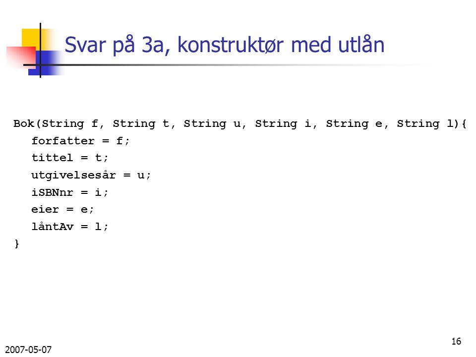 2007-05-07 16 Svar på 3a, konstruktør med utlån Bok(String f, String t, String u, String i, String e, String l){ forfatter = f; tittel = t; utgivelsesår = u; iSBNnr = i; eier = e; låntAv = l; }