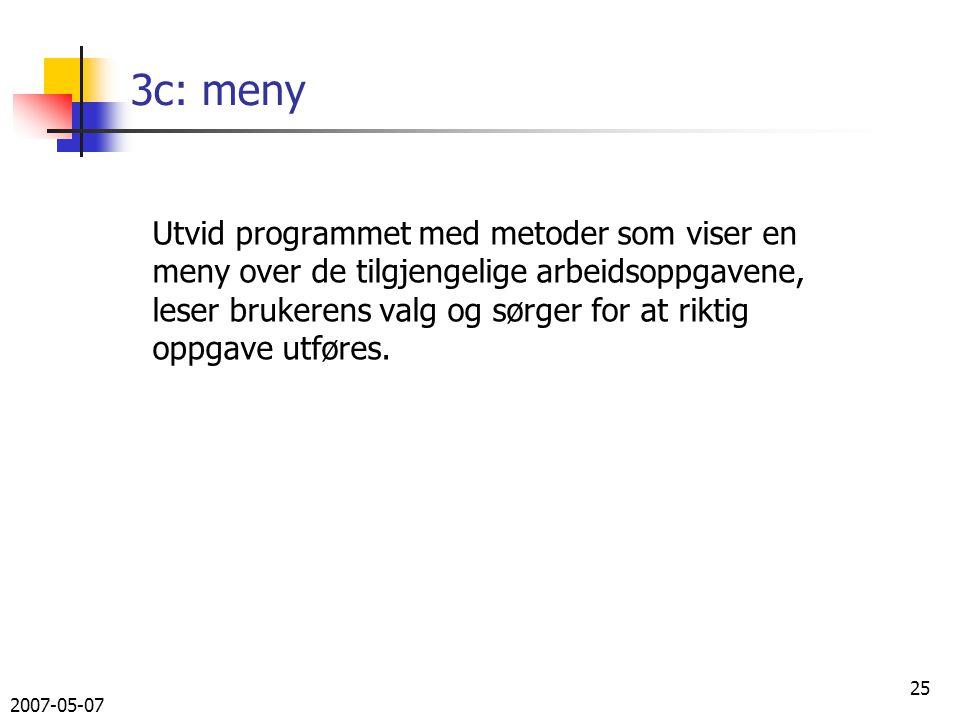 2007-05-07 25 3c: meny Utvid programmet med metoder som viser en meny over de tilgjengelige arbeidsoppgavene, leser brukerens valg og sørger for at riktig oppgave utføres.